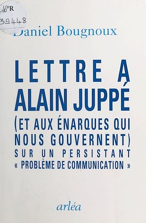Téléchargez le livre :  Lettre à Alain Juppé (et aux énarques qui nous gouvernent) sur un persistant «problème de communication»