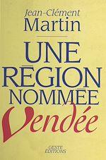 Télécharger le livre :  Une région nommée Vendée : entre politique et mémoire (XVIIIe siècle-XXe siècle)