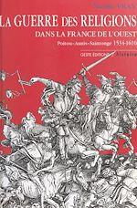 Télécharger le livre :  La Guerre des Religions dans la France de l'Ouest : Poitou, Aunis, Saintonge (1534-1610)