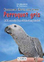 Télécharger cet ebook : Comment élever son jeune perroquet gris - 1001 conseils d'un vétérinaire spécialisé