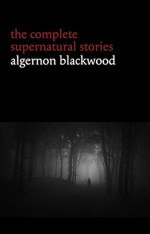 Téléchargez le livre :  Algernon Blackwood: The Complete Supernatural Stories (120+ tales of ghosts and mystery: The Willows, The Wendigo, The Listener, The Centaur, The Empty House...) (Halloween Stories)