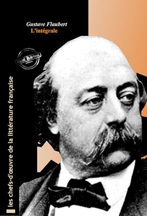 Téléchargez le livre :  Flaubert l'intégrale : Œuvres complètes avec illustrations et annexes.