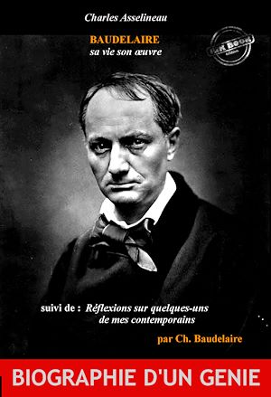 Téléchargez le livre :  Baudelaire sa vie son œuvre par Ch. Asselineau, suivi de Réflexions sur quelques-uns de mes contemporains par Ch. Baudelaire (édition intégrale, revue et corrigée).
