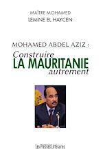 Télécharger le livre :  Mohamed Abdel Aziz : Construire la Mauritanie autrement