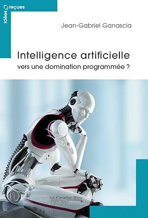 Téléchargez le livre :  Intelligence artificielle : vers une domination programmée ?