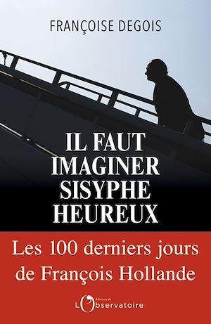 Téléchargez le livre :  Il faut imaginer Sisyphe heureux. Les cent derniers jours de François Hollande