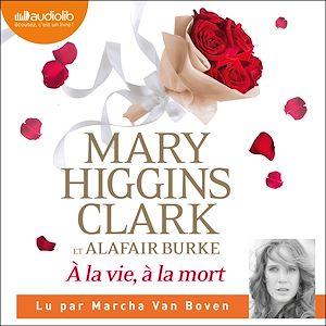 À la vie, à la mort | Higgins Clark, Mary. Auteur