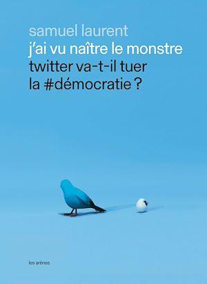Téléchargez le livre :  J'ai vu naître le monstre - Twitter va-t-il tuer la #démocratie ?